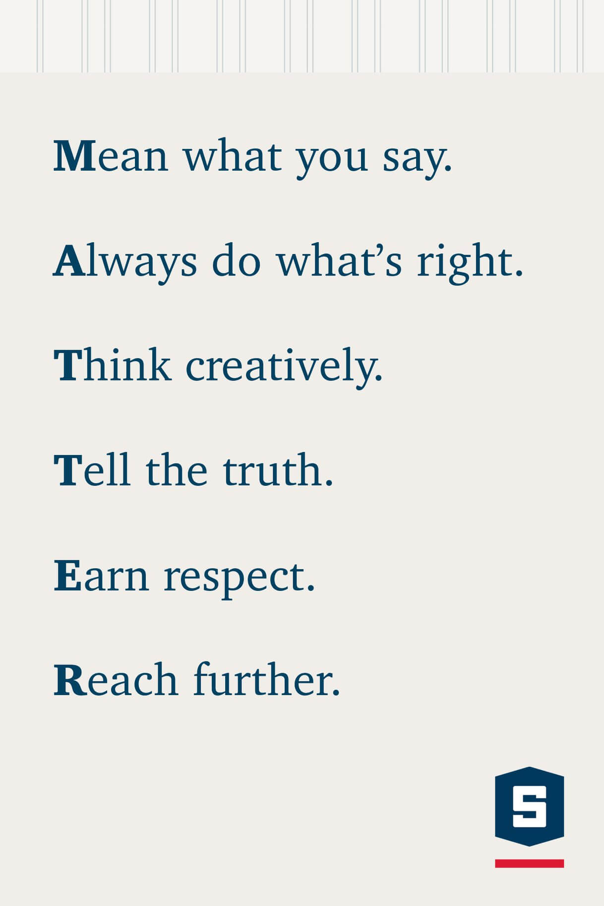 Mean What You Say, Always Do What's Right, Think Creatively, Tell The Truth, Earn Respect, Reach Further